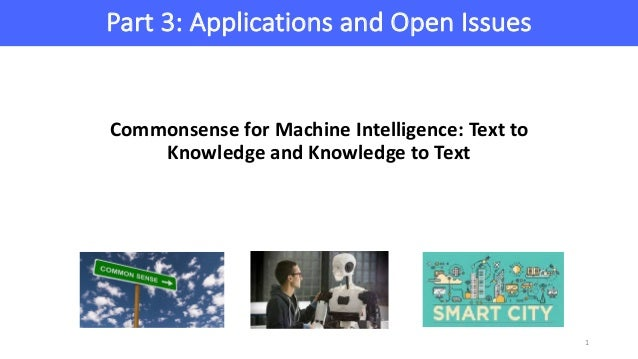 Part	3:	Applications	and	Open	Issues 1 Commonsense	for	Machine	Intelligence:	Text	to	 Knowledge	and	Knowledge	to	Text
