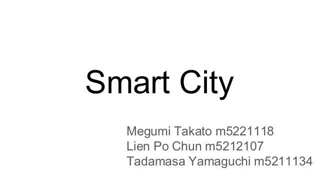 Smart City Megumi Takato m5221118 Lien Po Chun m5212107 Tadamasa Yamaguchi m5211134