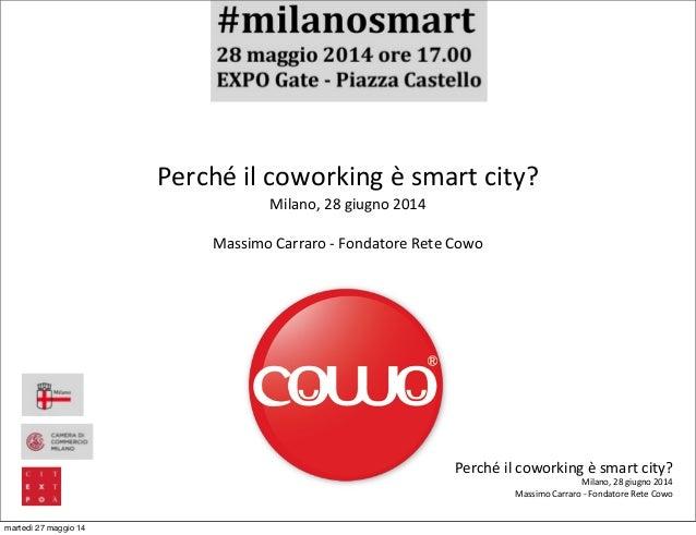 Perché  il  coworking  è  smart  city? Milano,  28  giugno  2014 Massimo  Carraro  -‐  Fondatore  ...