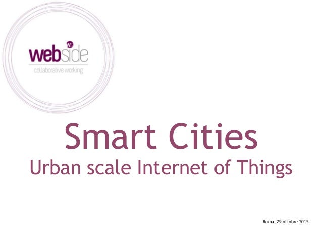 Smart Cities Urban scale Internet of Things Roma, 29 ottobre 2015