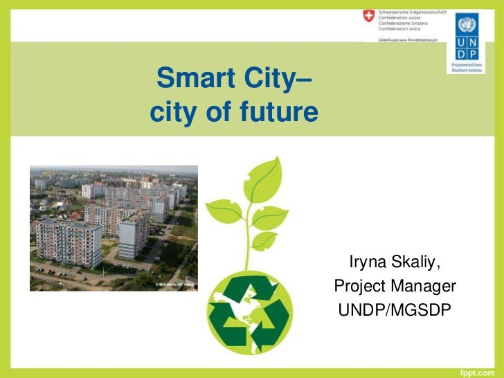 Smart City–city of future                   Iryna Skaliy,                 Project Manager                 UNDP/MGSDP