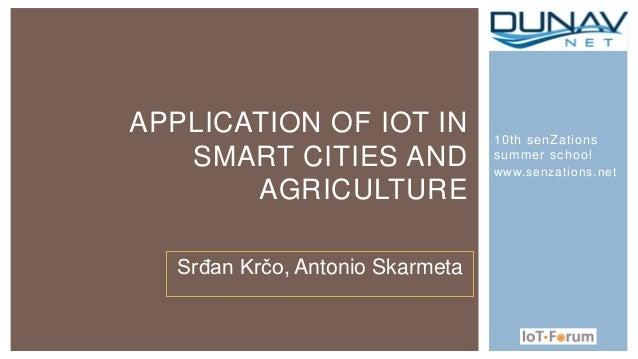 10th senZations summer school www.senzations.net APPLICATION OF IOT IN SMART CITIES AND AGRICULTURE Srđan Krčo, Antonio Sk...