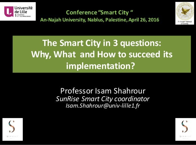 "Conference	""Smart	City	"" An-Najah University,	Nablus,	Palestine,	April	26,	2016	 The	Smart	City	in	3	questions:	 Why,	What..."