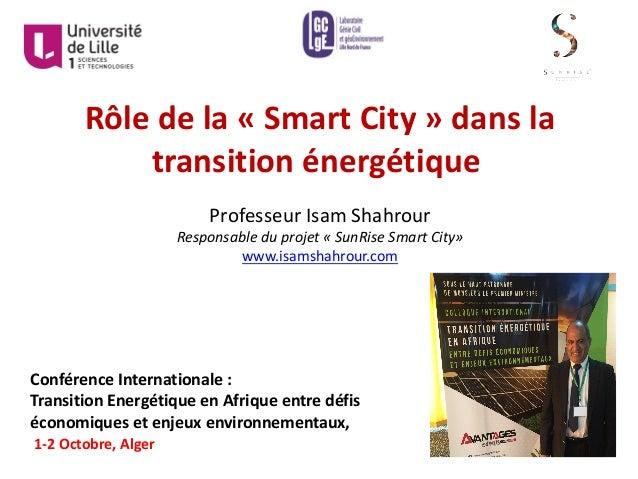 Rôledela« SmartCity »dansla transitionénergétique ProfesseurIsamShahrour Responsableduprojet« SunRiseSmartC...