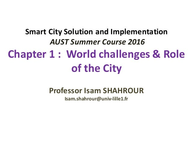 Smart	City	Solution	and	Implementation AUST	Summer	Course	2016 Chapter	1	:		World	challenges	&	Role	 of	the	City Professor...