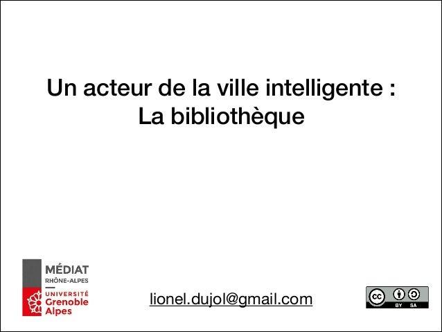 Un acteur de la ville intelligente : La bibliothèque lionel.dujol@gmail.com