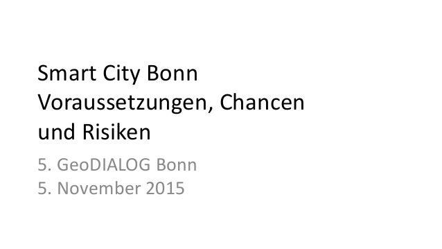 Smart City Bonn Voraussetzungen, Chancen und Risiken 5. GeoDIALOG Bonn 5. November 2015