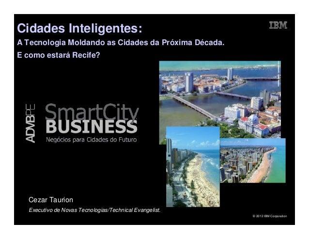 Cidades Inteligentes:A Tecnologia Moldando as Cidades da Próxima Década.E como estará Recife?  Cezar Taurion  Executivo de...