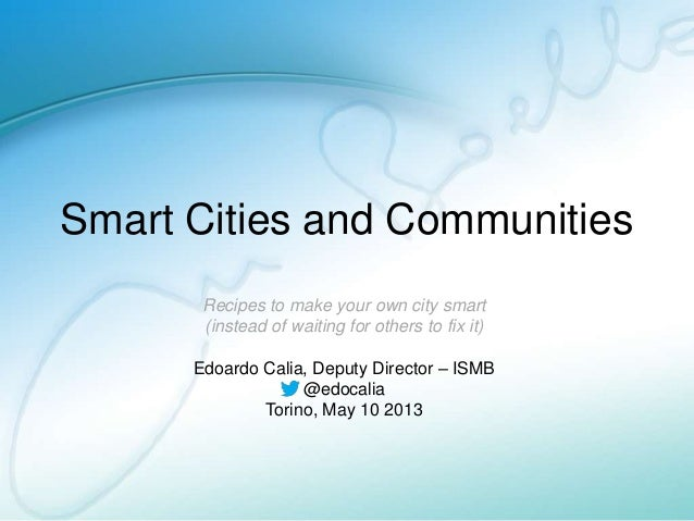 Smart Cities and CommunitiesRecipes to make your own city smart(instead of waiting for others to fix it)Edoardo Calia, Dep...