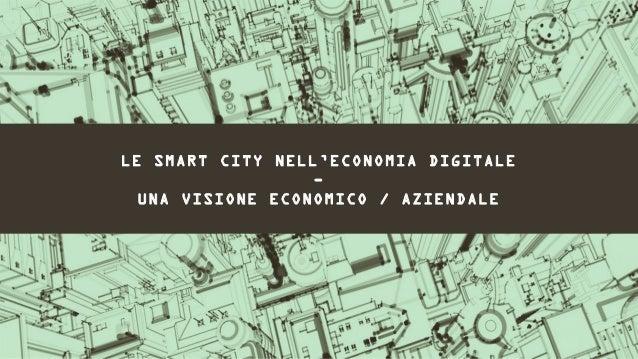 LE SMART CITY NELL'ECONOMIA DIGITALE                  -  UNA VISIONE ECONOMICO / AZIENDALE