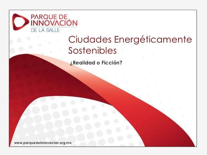 Ciudades Energéticamente Sostenibles<br />¿Realidad o Ficción?<br />www.parquedeinnovacion.org.mx<br />