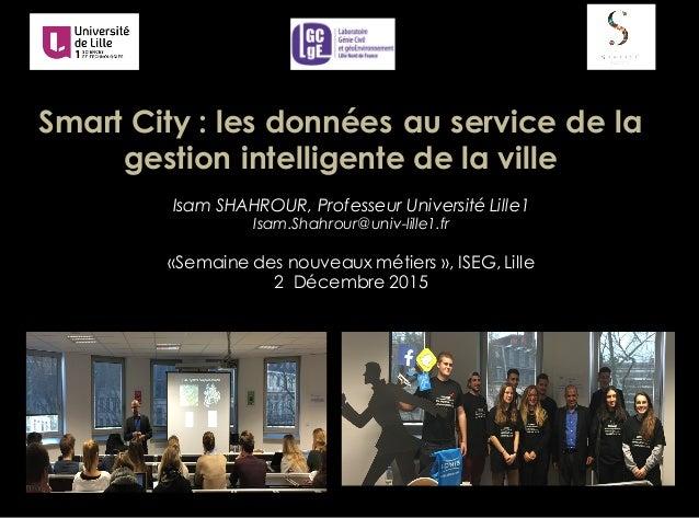 Smart City : les données au service de la gestion intelligente de la ville Isam SHAHROUR, Professeur Université Lille1 Isa...