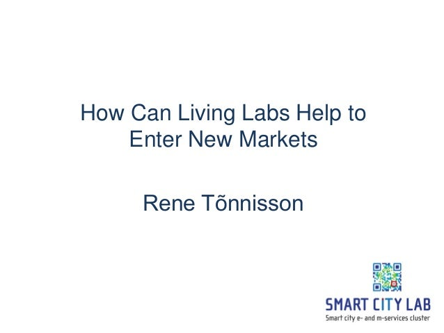 How Can Living Labs Help to    Enter New Markets     Rene Tõnnisson