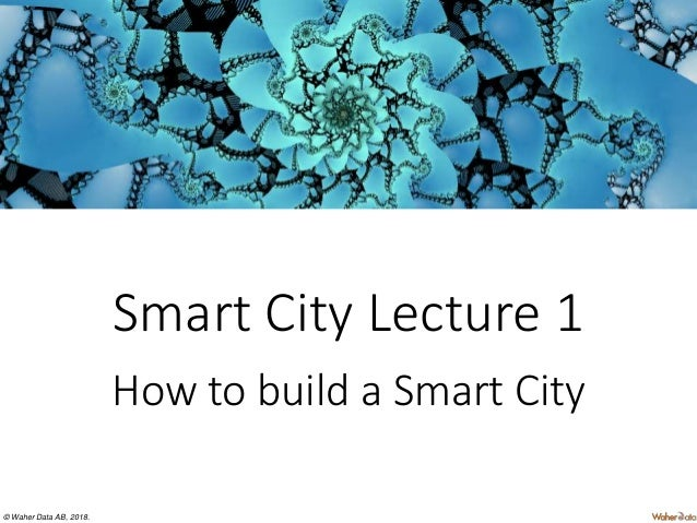 © Waher Data AB, 2018. Smart City Lecture 1 How to build a Smart City