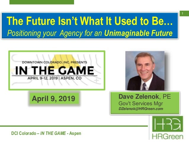 1 DCI Colorado – IN THE GAME - Aspen The Future Isn't What It Used to Be… Positioning your Agency for an Unimaginable Futu...