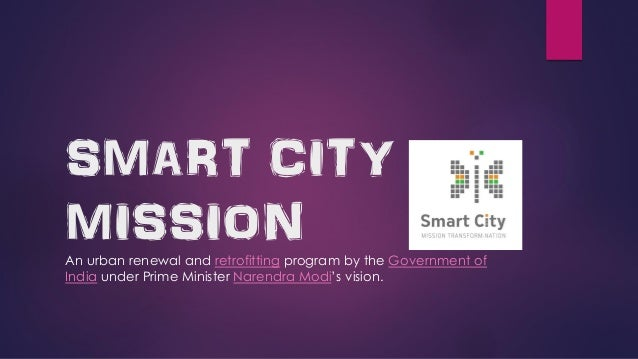 SMART CITY MISSION An urban renewal and retrofitting program by the Government of India under Prime Minister Narendra Modi...