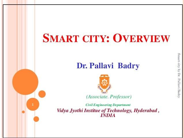 SMART CITY: OVERVIEW Dr. Pallavi Badry (Associate. Professor) Civil Engineering Department Vidya Jyothi Institue of Techno...
