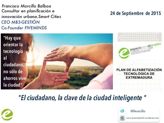 @fmorcillo www.smartcitymb3.wordpress.com Francisco Morcillo Balboa Consultor en planificación e innovación urbana.Smart Ci...