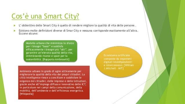 Cos'è una Smart City?  L' obbiettivo delle Smart City è quello di rendere migliore la qualità di vita delle persone.  Es...