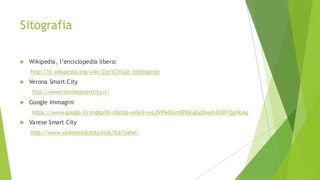 Sitografia  Wikipedia, l'enciclopedia libera: http://it.wikipedia.org/wiki/Citt%C3%A0_intelligente  Verona Smart City ht...