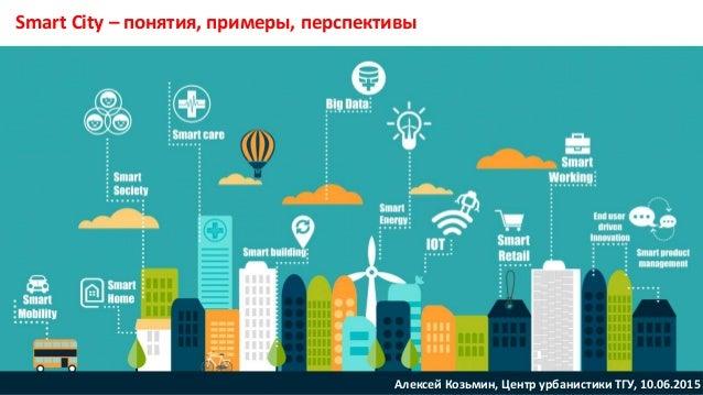 Smart City – понятия, примеры, перспективы Алексей Козьмин, Центр урбанистики ТГУ, 10.06.2015