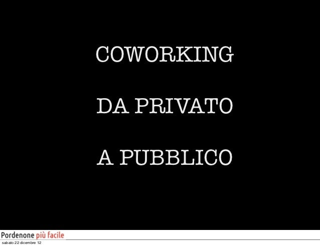 COWORKING                        DA PRIVATO                        A PUBBLICOsabato 22 dicembre 12