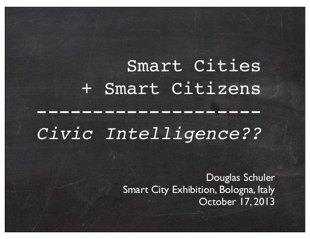 Smart Cities + Smart Citizens -------------------Civic Intelligence?? Douglas Schuler Smart City Exhibition, Bologna, Ital...