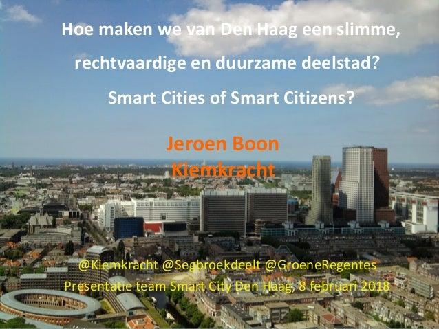 Hoe maken we van Den Haag een slimme, rechtvaardige en duurzame deelstad? Smart Cities of Smart Citizens? Jeroen Boon Kiem...