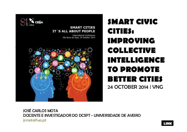 SMART CIVIC  CITIES:  IMPROVING  COLLECTIVE  INTELLIGENCE  TO PROMOTE  BETTER CITIES  24 OCTOBER 2014 | VNG  JOSÉ CARLOS M...