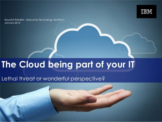 Krzysztof Rafalski – Executive Technology Architect January 2014  The Cloud being part of your IT Lethal threat or wonderf...