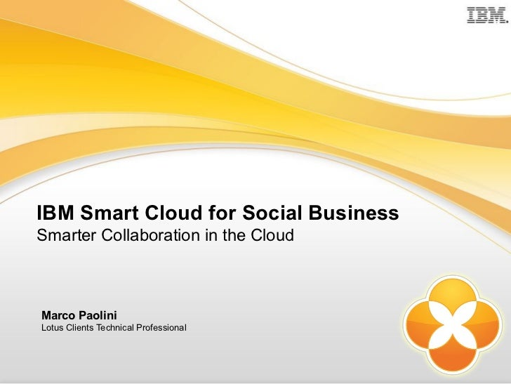 IBM Smart Cloud for Social BusinessSmarter Collaboration in the CloudMarco PaoliniLotus Clients Technical Professional