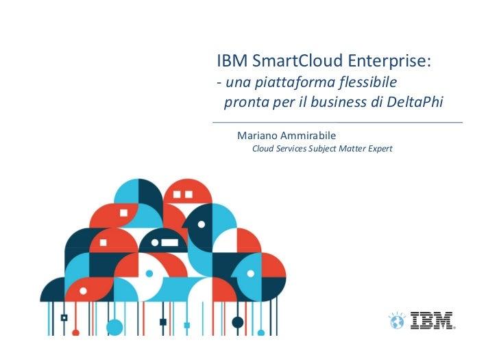 IBM SmartCloud Enterprise:    - una piattaforma flessibile      pronta per il business di DeltaPhi       Mariano Ammirabil...