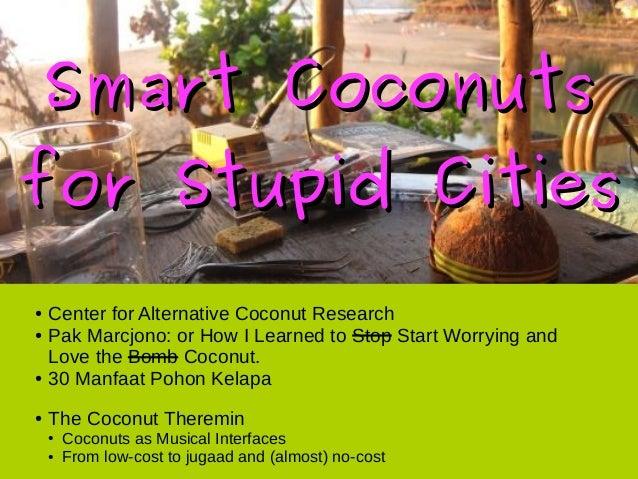 Smart CoconutsSmart Coconuts for Stupid Citiesfor Stupid Cities ● Center for Alternative Coconut Research ● Pak Marcjono: ...