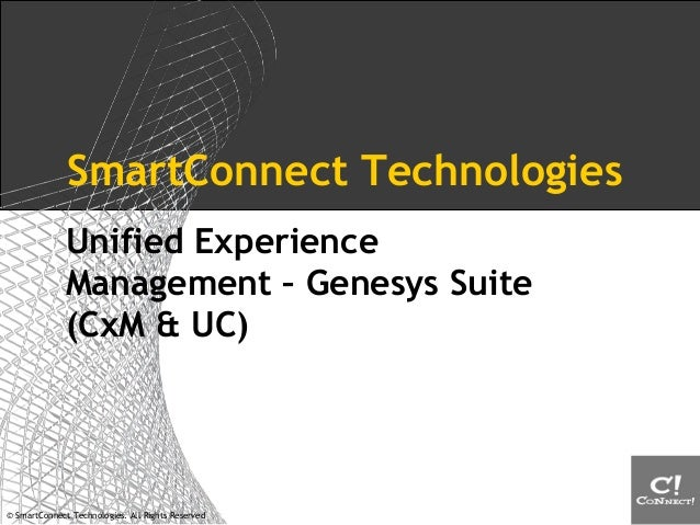 © SmartConnect Technologies. All Rights Reserved SmartConnect Technologies Unified Experience Management – Genesys Suite (...