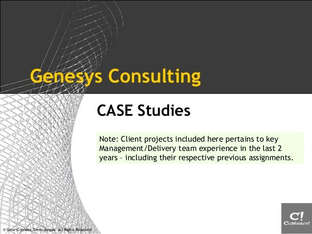 © SmartConnect Technologies. All Rights Reserved Genesys Consulting CASE Studies Note: Client projects included here perta...