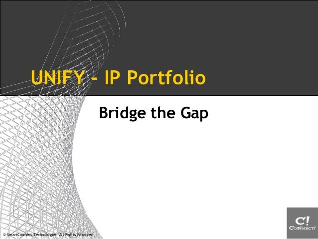 © SmartConnect Technologies. All Rights Reserved UNIFY - IP Portfolio Bridge the Gap