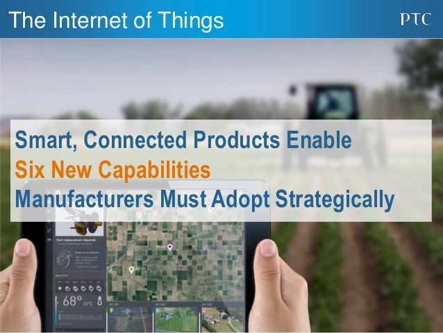 1 The Internet of Things Smart, Connected Products Enable Six New Capabilities Manufacturers Must Adopt Strategically