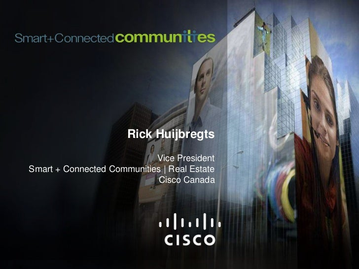 Rick Huijbregts<br />Vice PresidentSmart + Connected Communities | Real Estate<br />Cisco Canada<br />