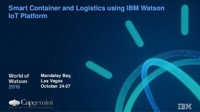 Smart Container and Logistics using IBM Watson IoT Platform Mandalay Bay, Las Vegas October 24-27