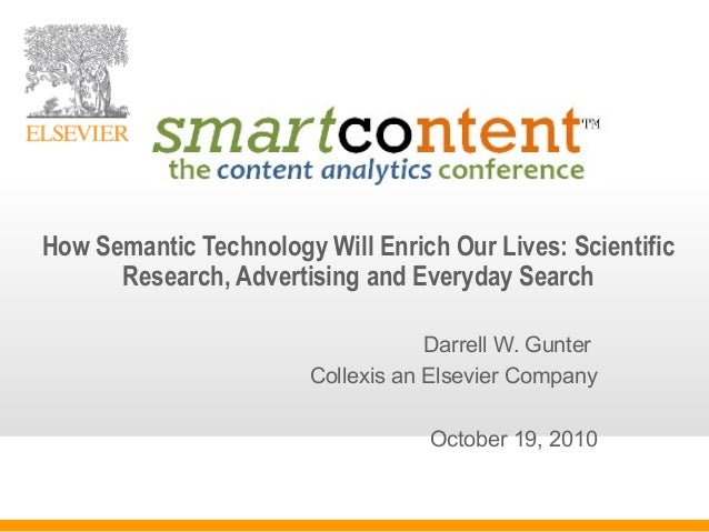 Darrell W. Gunter Collexis an Elsevier Company October 19, 2010 How Semantic Technology Will Enrich Our Lives: Scientific ...