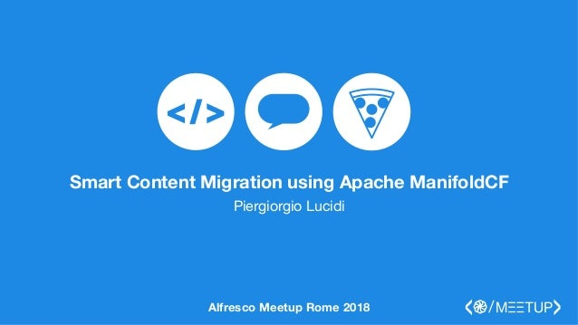 Smart Content Migration using Apache ManifoldCF Piergiorgio Lucidi Alfresco Meetup Rome 2018