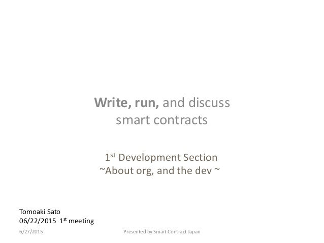 Tomoaki Sato 06/22/2015 1st meeting Write, run, and discuss smart contracts Presented by Smart Contract Japan6/27/2015 1st...