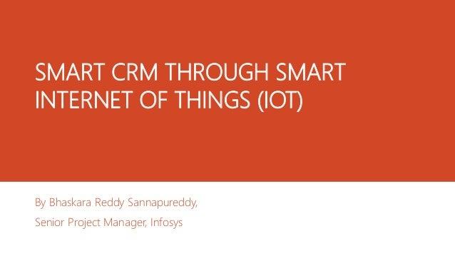 SMART CRM THROUGH SMART INTERNET OF THINGS (IOT) By Bhaskara Reddy Sannapureddy, Senior Project Manager, Infosys