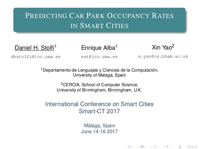 PREDICTING CAR PARK OCCUPANCY RATES IN SMART CITIES Daniel H. Stolfi1 dhstolfi@lcc.uma.es Enrique Alba1 eat@lcc.uma.es Xin ...