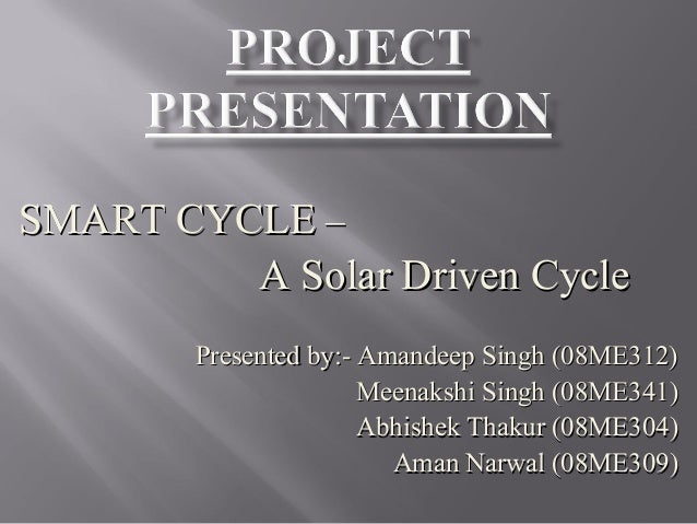 SMART CYCLESMART CYCLE –– A Solar Driven CycleA Solar Driven Cycle Presented by:- Amandeep Singh (08ME312)Presented by:- A...