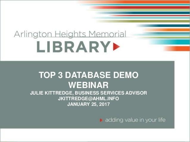 TOP 3 DATABASE DEMO WEBINAR JULIE KITTREDGE, BUSINESS SERVICES ADVISOR JKITTREDGE@AHML.INFO JANUARY 25, 2017