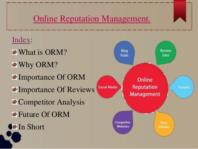 Online Reputation Management. Index: What is ORM? Why ORM? Importance Of ORM Importance Of Reviews Competitor Analysis Fut...