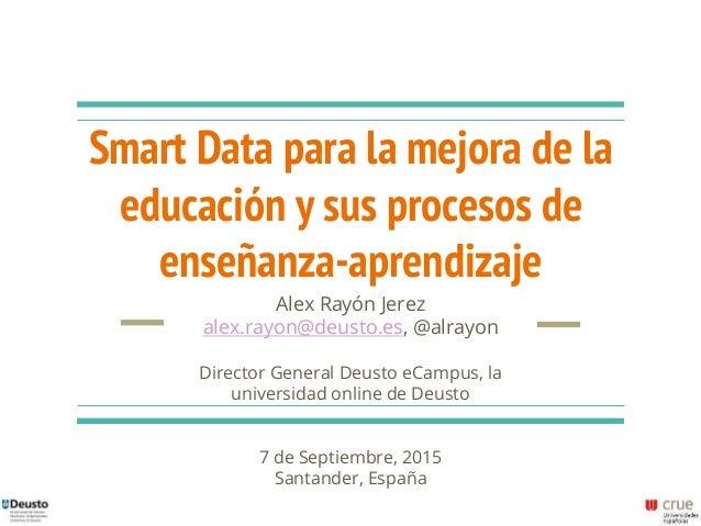 Smart Data para la mejora de la educación y sus procesos de enseñanza-aprendizaje Alex Rayón Jerez alex.rayon@deusto.es, @...