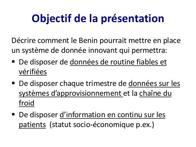 Objectif de la présentation Décrire comment le Benin pourrait mettre en place un système de donnée innovant qui permettra:...