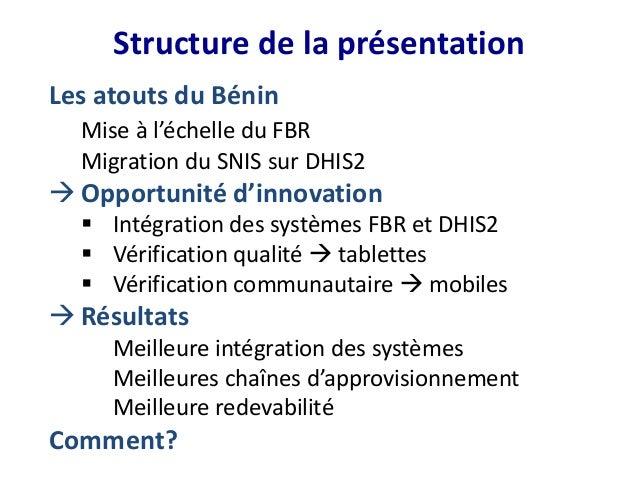 Structure de la présentation Les atouts du Bénin Mise à l'échelle du FBR Migration du SNIS sur DHIS2 Opportunité d'innova...